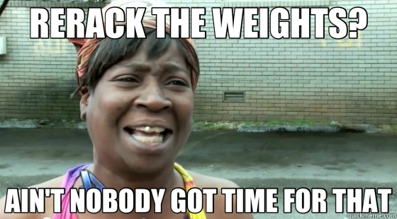 rerack your weights ain't nobody got time for that